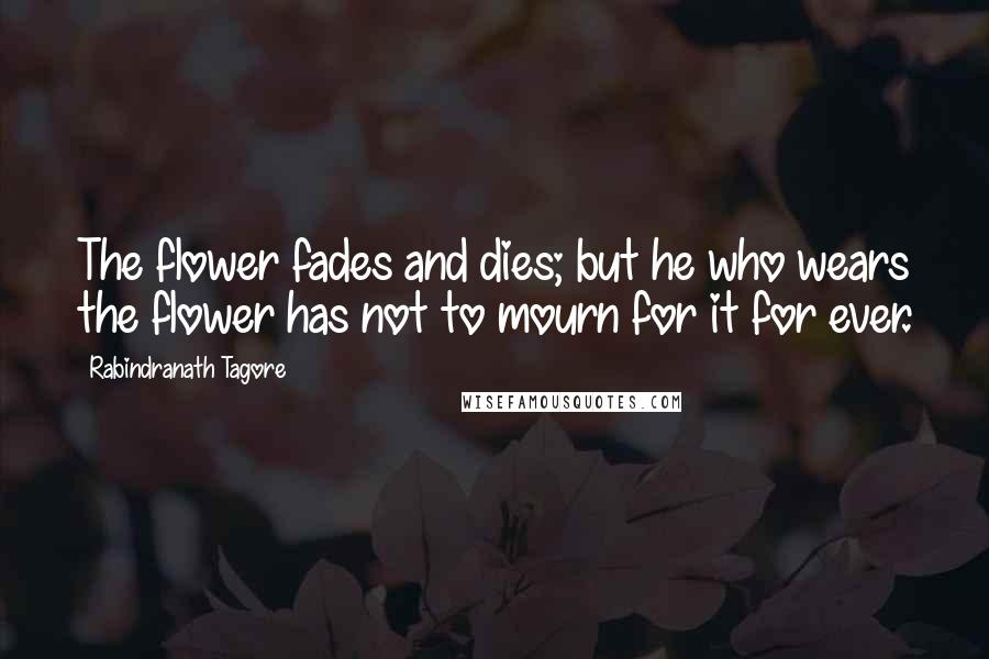 Rabindranath Tagore quotes: The flower fades and dies; but he who wears the flower has not to mourn for it for ever.