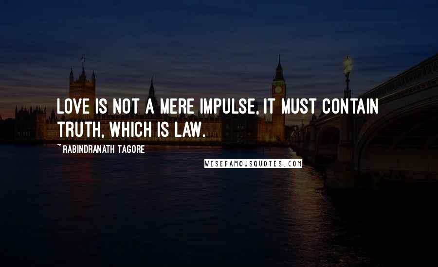 Rabindranath Tagore quotes: Love is not a mere impulse, it must contain truth, which is law.