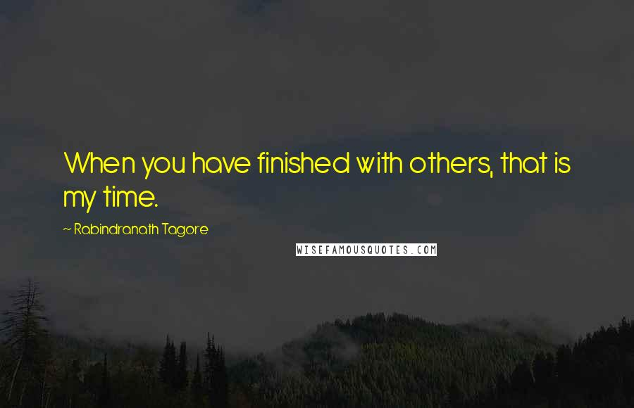 Rabindranath Tagore quotes: When you have finished with others, that is my time.