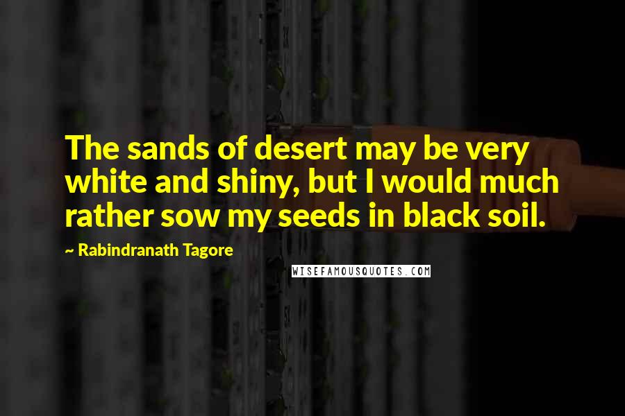 Rabindranath Tagore quotes: The sands of desert may be very white and shiny, but I would much rather sow my seeds in black soil.
