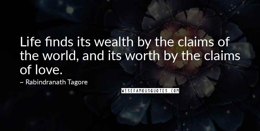 Rabindranath Tagore quotes: Life finds its wealth by the claims of the world, and its worth by the claims of love.