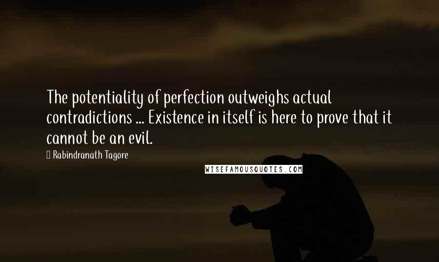 Rabindranath Tagore quotes: The potentiality of perfection outweighs actual contradictions ... Existence in itself is here to prove that it cannot be an evil.