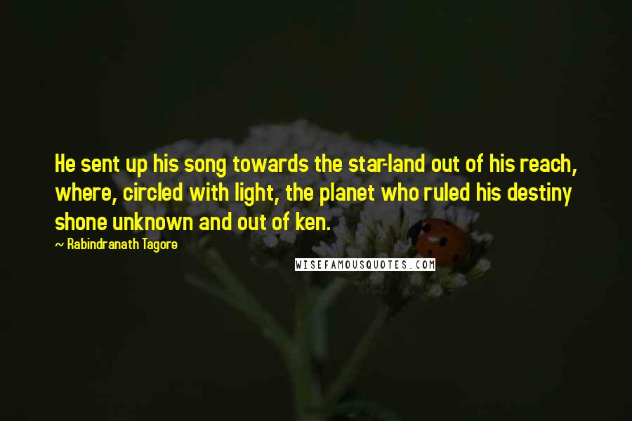 Rabindranath Tagore quotes: He sent up his song towards the star-land out of his reach, where, circled with light, the planet who ruled his destiny shone unknown and out of ken.