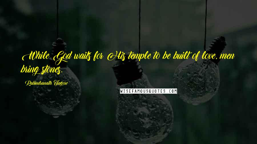 Rabindranath Tagore quotes: While God waits for His temple to be built of love, men bring stones.