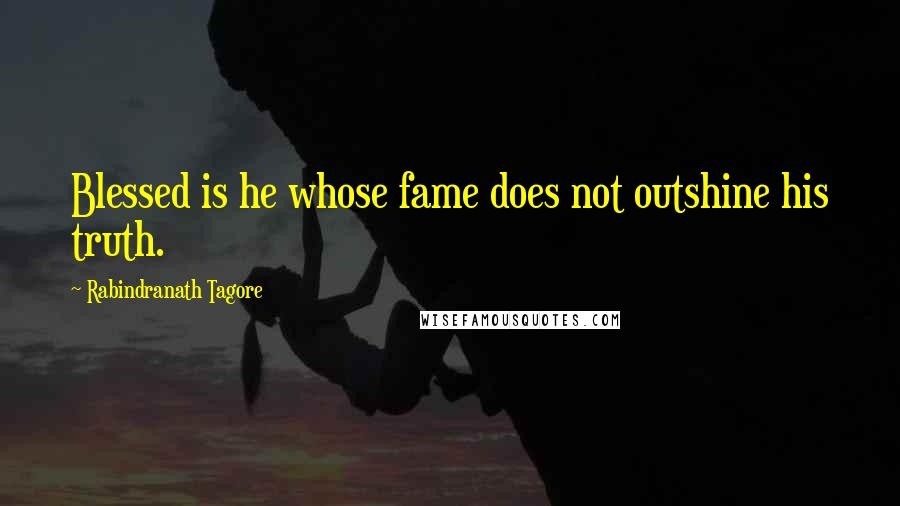 Rabindranath Tagore quotes: Blessed is he whose fame does not outshine his truth.
