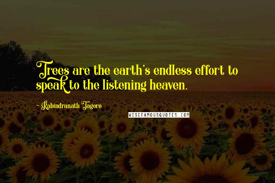 Rabindranath Tagore quotes: Trees are the earth's endless effort to speak to the listening heaven.