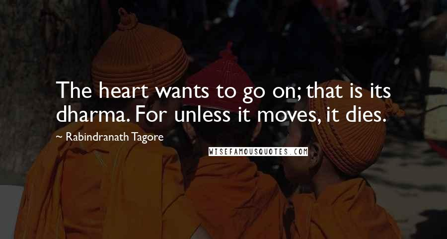 Rabindranath Tagore quotes: The heart wants to go on; that is its dharma. For unless it moves, it dies.