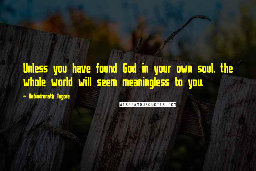 Rabindranath Tagore quotes: Unless you have found God in your own soul, the whole world will seem meaningless to you.
