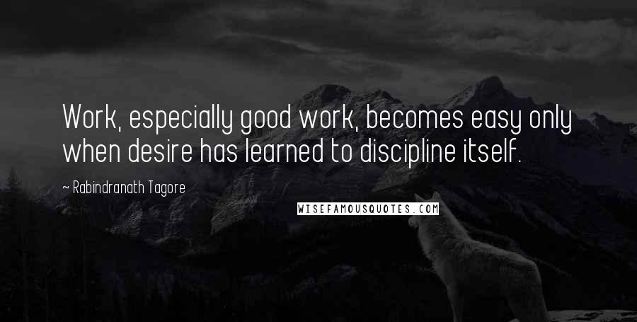 Rabindranath Tagore quotes: Work, especially good work, becomes easy only when desire has learned to discipline itself.