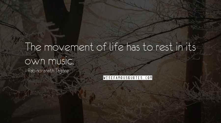 Rabindranath Tagore quotes: The movement of life has to rest in its own music.