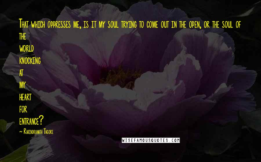 Rabindranath Tagore quotes: That which oppresses me, is it my soul trying to come out in the open, or the soul of the world knocking at my heart for entrance?