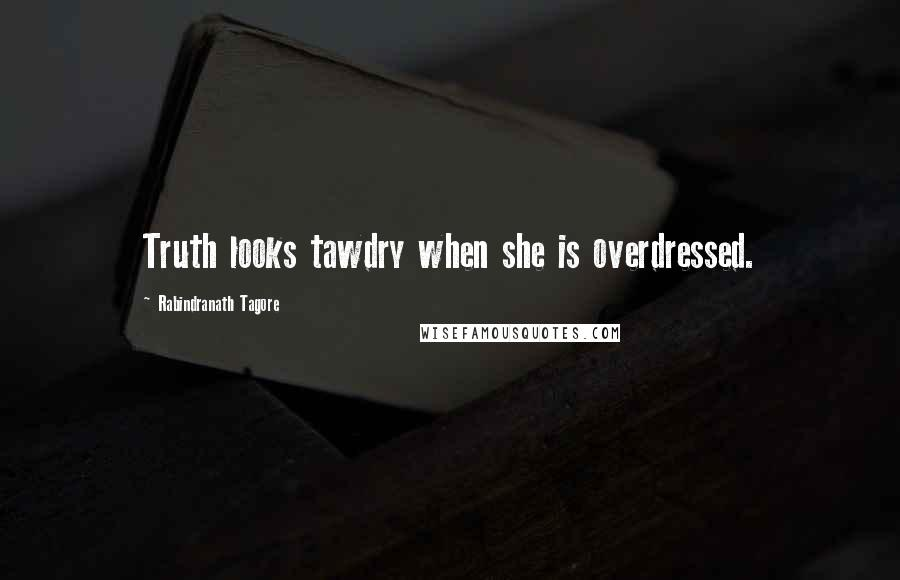 Rabindranath Tagore quotes: Truth looks tawdry when she is overdressed.