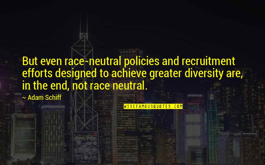 Race And Diversity Quotes By Adam Schiff: But even race-neutral policies and recruitment efforts designed