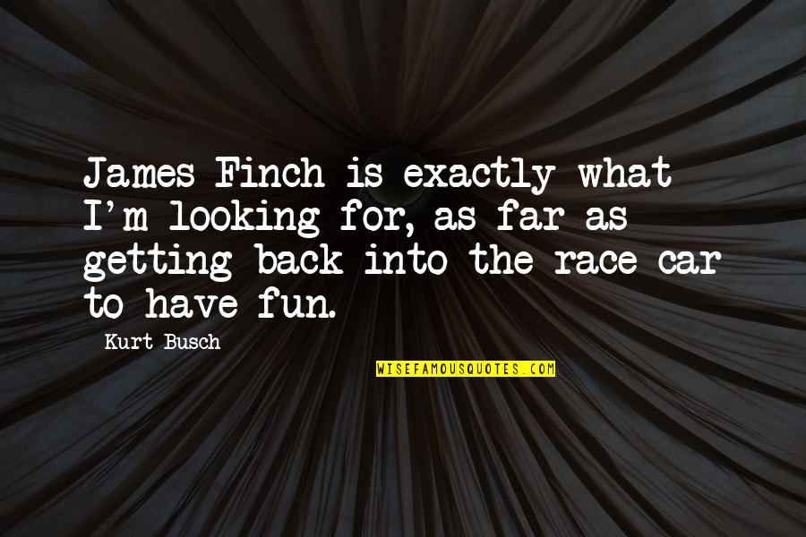 Race Car Quotes By Kurt Busch: James Finch is exactly what I'm looking for,