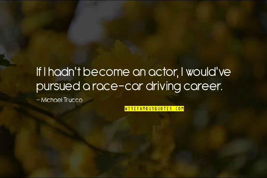 Race Car Quotes By Michael Trucco: If I hadn't become an actor, I would've