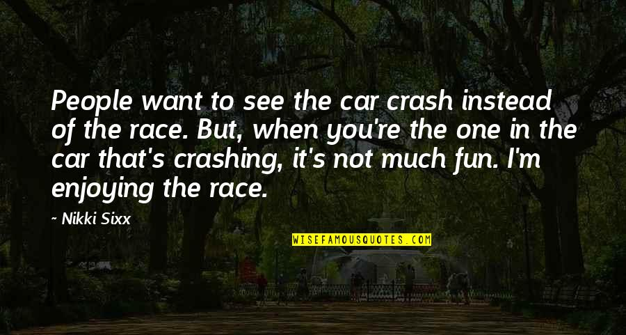 Race Car Quotes By Nikki Sixx: People want to see the car crash instead