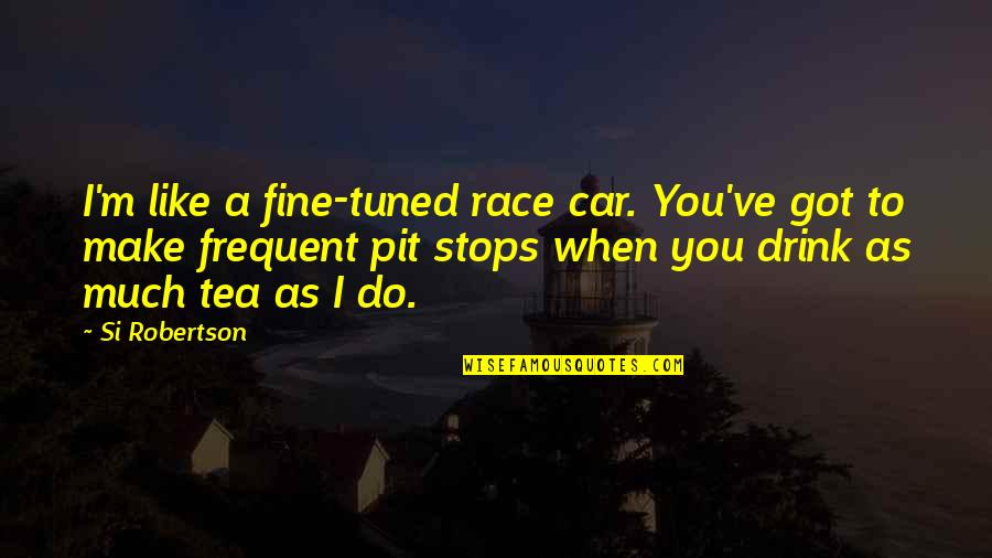Race Car Quotes By Si Robertson: I'm like a fine-tuned race car. You've got