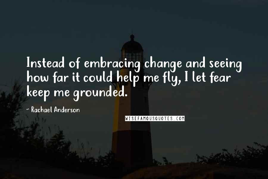 Rachael Anderson quotes: Instead of embracing change and seeing how far it could help me fly, I let fear keep me grounded.
