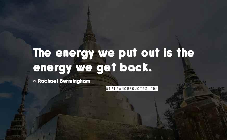 Rachael Bermingham quotes: The energy we put out is the energy we get back.