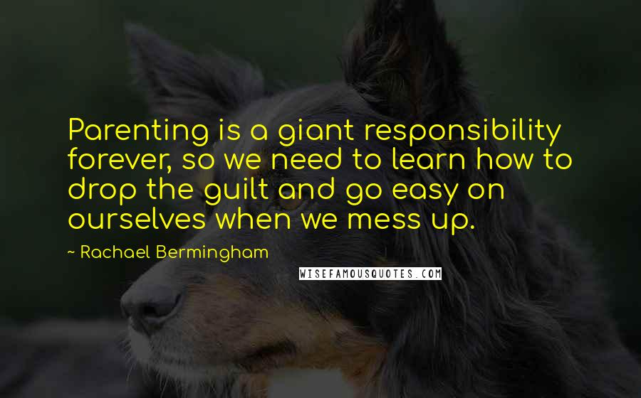 Rachael Bermingham quotes: Parenting is a giant responsibility forever, so we need to learn how to drop the guilt and go easy on ourselves when we mess up.