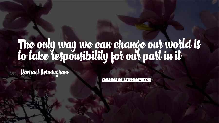 Rachael Bermingham quotes: The only way we can change our world is to take responsibility for our part in it.