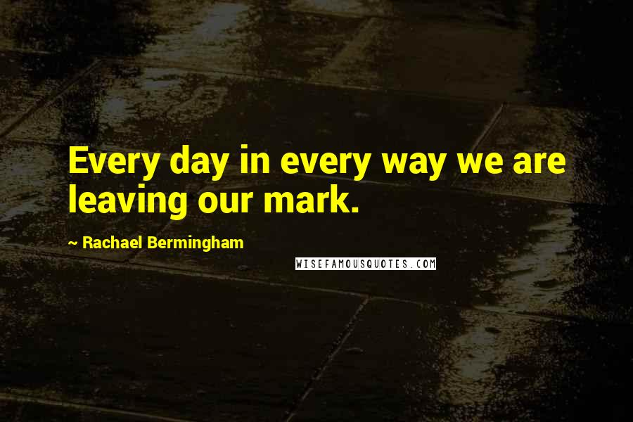 Rachael Bermingham quotes: Every day in every way we are leaving our mark.
