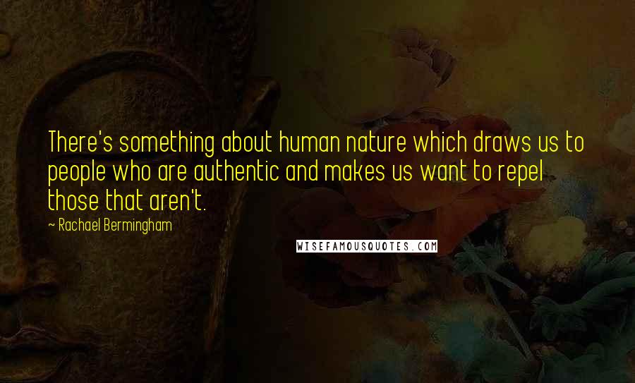 Rachael Bermingham quotes: There's something about human nature which draws us to people who are authentic and makes us want to repel those that aren't.