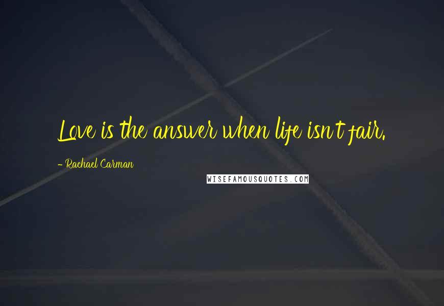 Rachael Carman quotes: Love is the answer when life isn't fair.