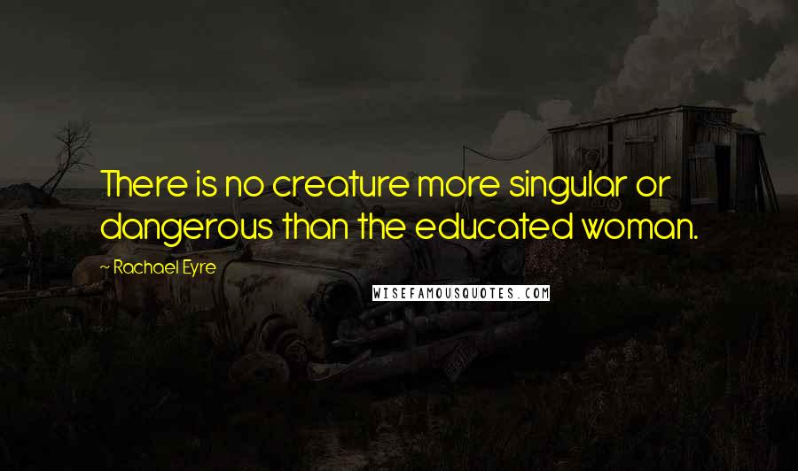 Rachael Eyre quotes: There is no creature more singular or dangerous than the educated woman.