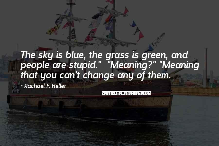 "Rachael F. Heller quotes: The sky is blue, the grass is green, and people are stupid."" ""Meaning?"" ""Meaning that you can't change any of them."