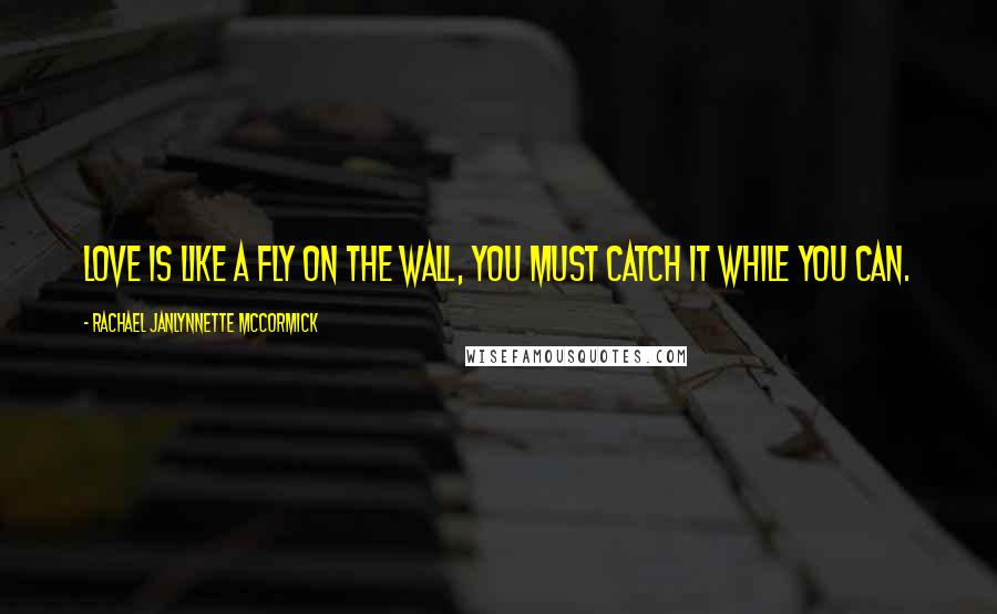 Rachael JanLynnette McCormick quotes: Love is like a fly on the wall, you must catch it while you can.