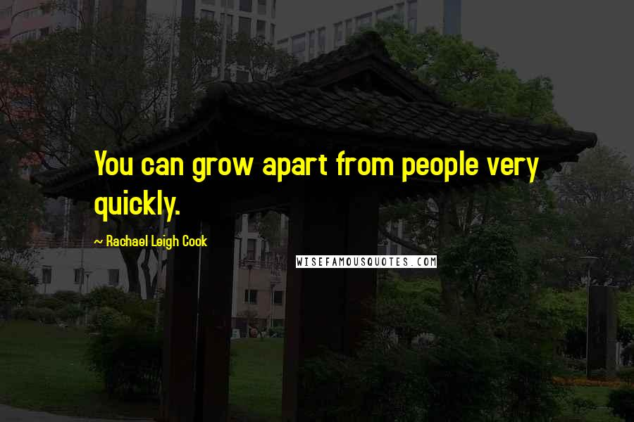 Rachael Leigh Cook quotes: You can grow apart from people very quickly.