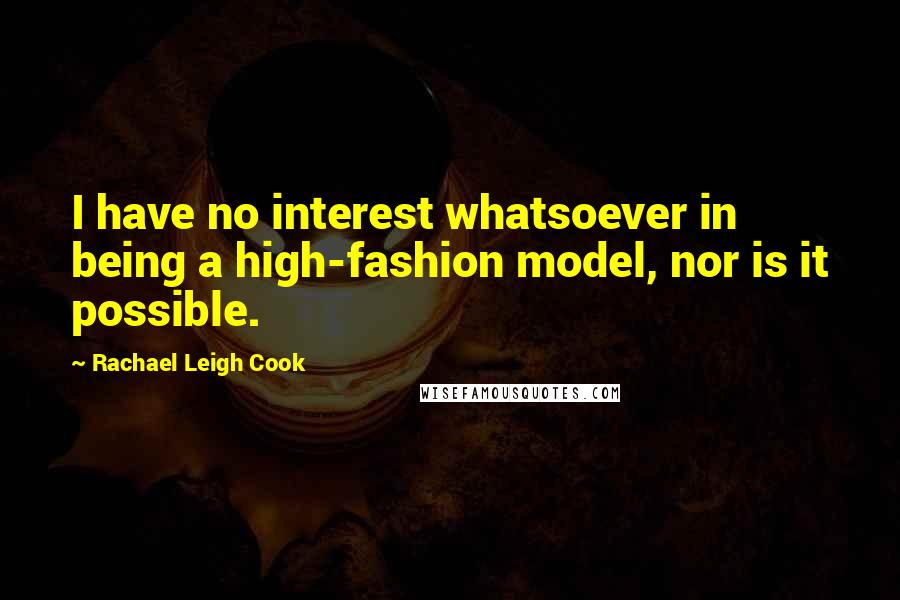Rachael Leigh Cook quotes: I have no interest whatsoever in being a high-fashion model, nor is it possible.