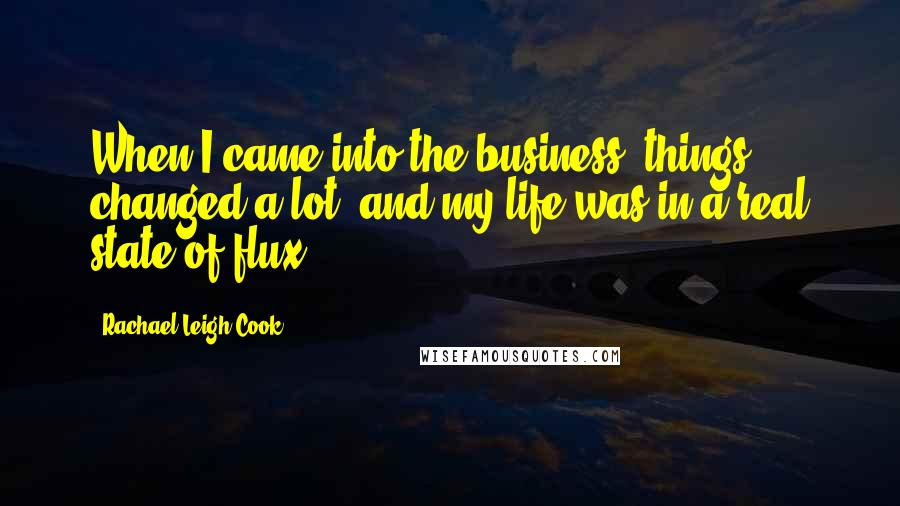 Rachael Leigh Cook quotes: When I came into the business, things changed a lot, and my life was in a real state of flux.