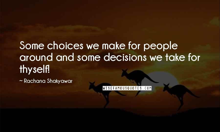Rachana Shakyawar quotes: Some choices we make for people around and some decisions we take for thyself!