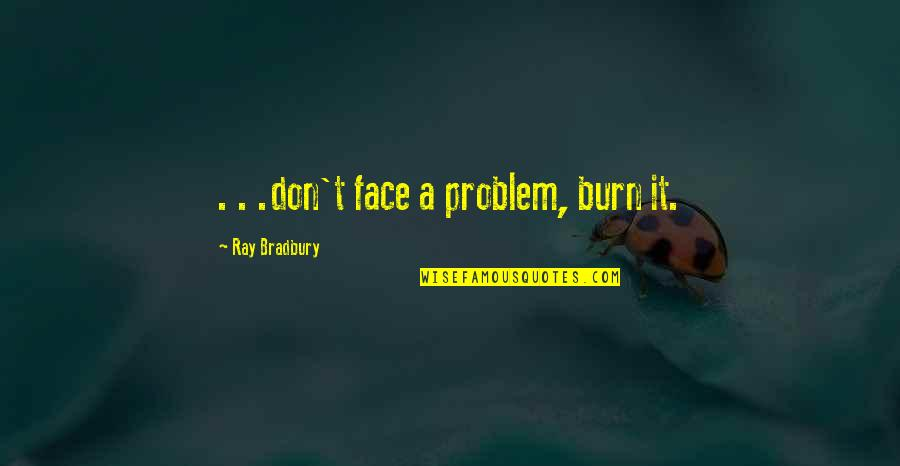 Rachel Berry Inspirational Quotes By Ray Bradbury: . . .don't face a problem, burn it.