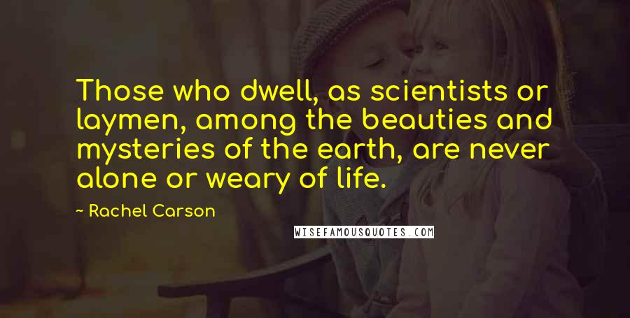 Rachel Carson quotes: Those who dwell, as scientists or laymen, among the beauties and mysteries of the earth, are never alone or weary of life.