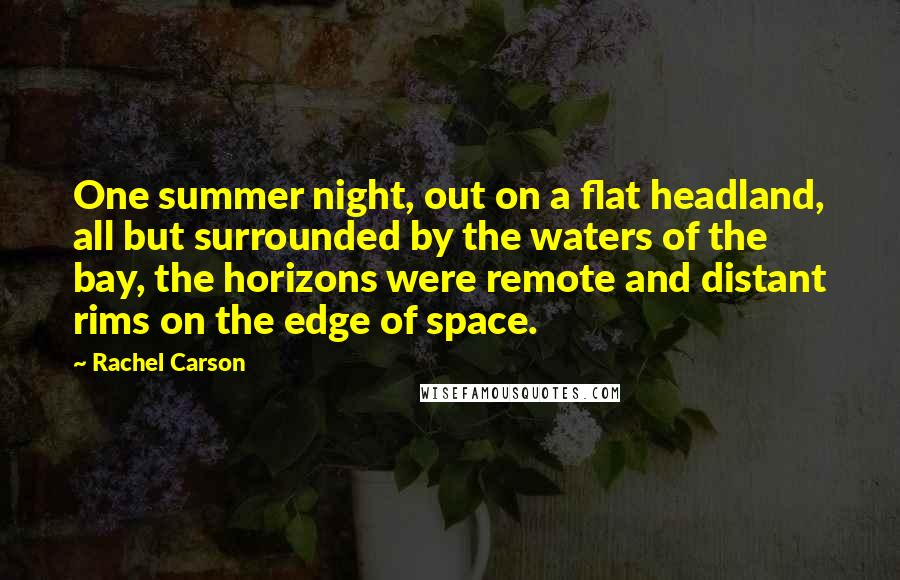 Rachel Carson quotes: One summer night, out on a flat headland, all but surrounded by the waters of the bay, the horizons were remote and distant rims on the edge of space.