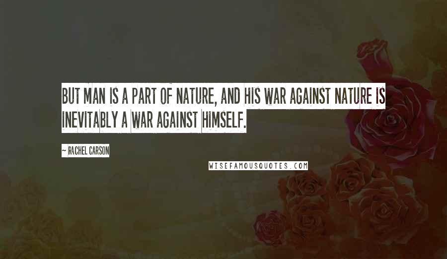 Rachel Carson quotes: But man is a part of nature, and his war against nature is inevitably a war against himself.