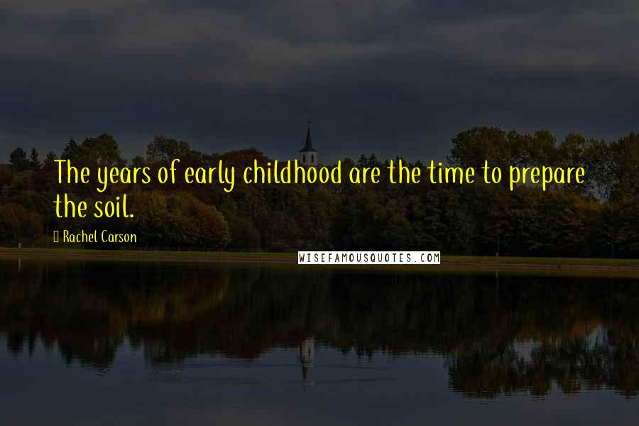 Rachel Carson quotes: The years of early childhood are the time to prepare the soil.
