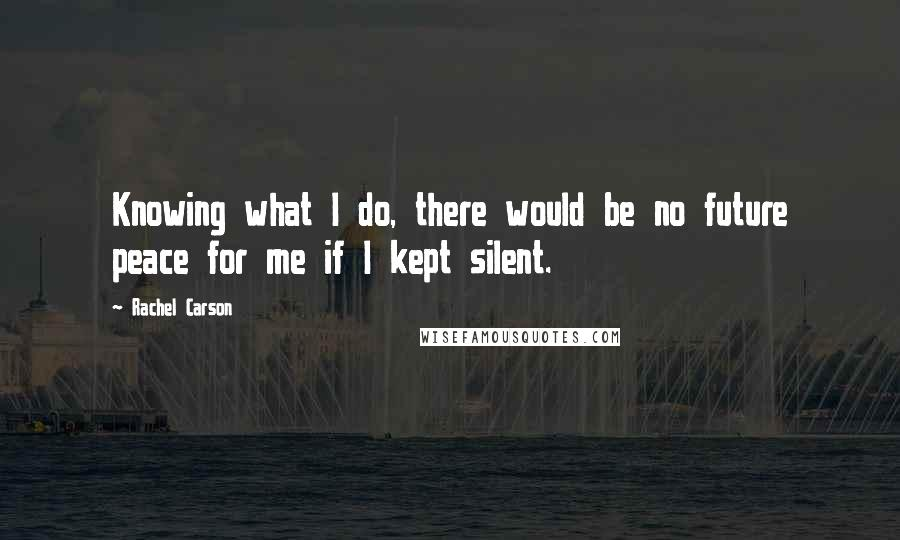 Rachel Carson quotes: Knowing what I do, there would be no future peace for me if I kept silent.