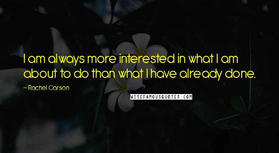 Rachel Carson quotes: I am always more interested in what I am about to do than what I have already done.