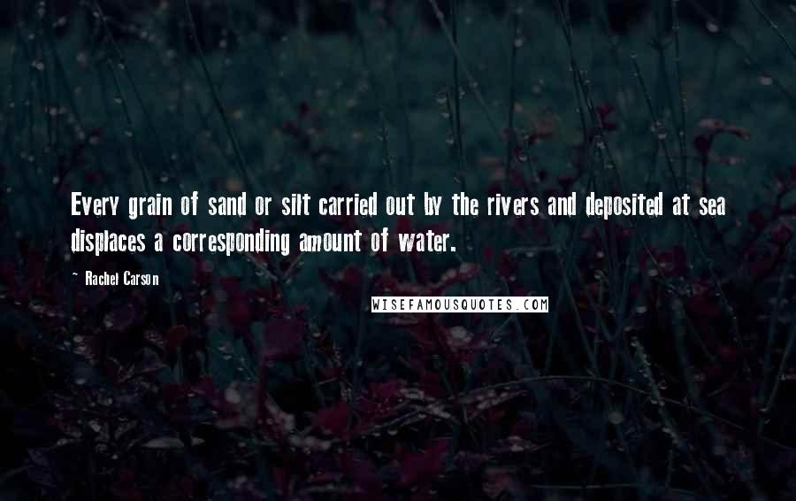 Rachel Carson quotes: Every grain of sand or silt carried out by the rivers and deposited at sea displaces a corresponding amount of water.