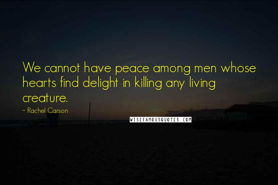 Rachel Carson quotes: We cannot have peace among men whose hearts find delight in killing any living creature.