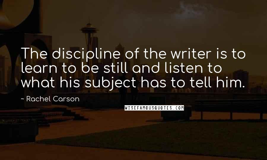 Rachel Carson quotes: The discipline of the writer is to learn to be still and listen to what his subject has to tell him.