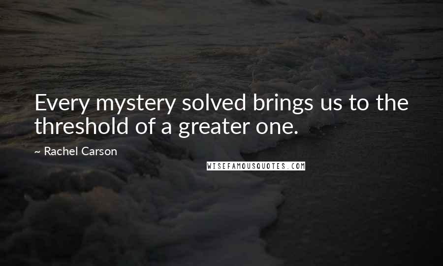 Rachel Carson quotes: Every mystery solved brings us to the threshold of a greater one.
