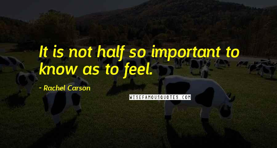 Rachel Carson quotes: It is not half so important to know as to feel.