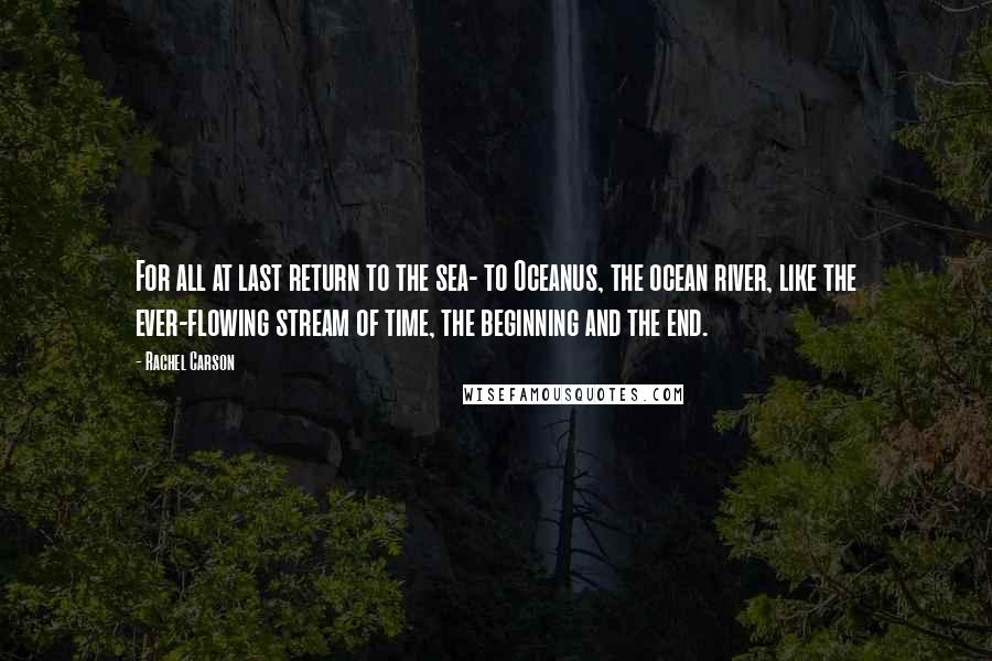 Rachel Carson quotes: For all at last return to the sea- to Oceanus, the ocean river, like the ever-flowing stream of time, the beginning and the end.