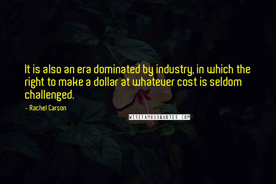 Rachel Carson quotes: It is also an era dominated by industry, in which the right to make a dollar at whatever cost is seldom challenged.