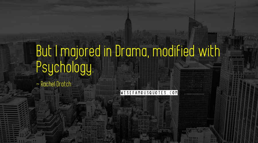 Rachel Dratch quotes: But I majored in Drama, modified with Psychology.